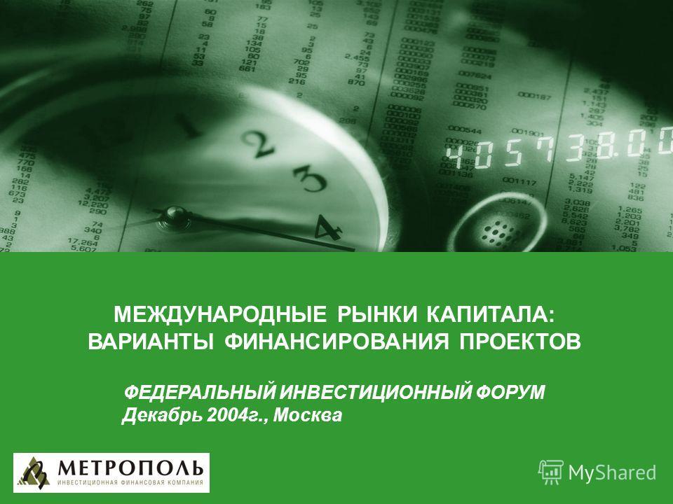 МЕЖДУНАРОДНЫЕ РЫНКИ КАПИТАЛА: ВАРИАНТЫ ФИНАНСИРОВАНИЯ ПРОЕКТОВ ФЕДЕРАЛЬНЫЙ ИНВЕСТИЦИОННЫЙ ФОРУМ Декабрь 2004г., Москва
