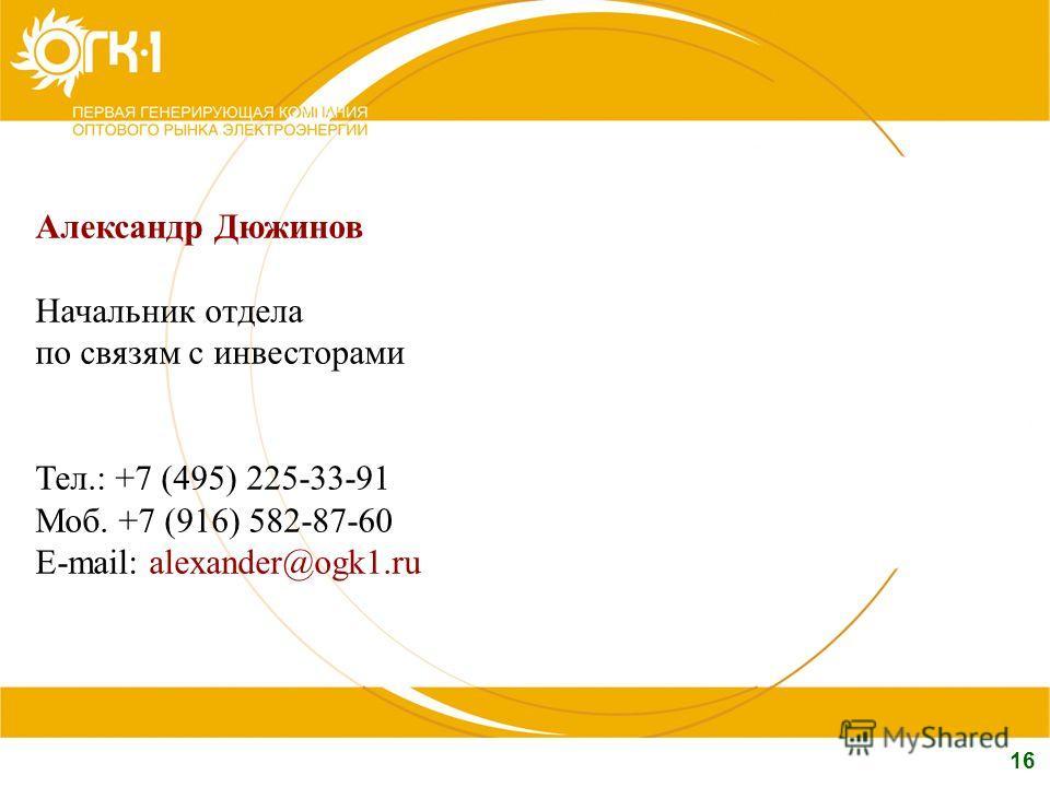 16 Александр Дюжинов Начальник отдела по связям с инвесторами Тел.: +7 (495) 225-33-91 Моб. +7 (916) 582-87-60 E-mail: alexander@ogk1.ru