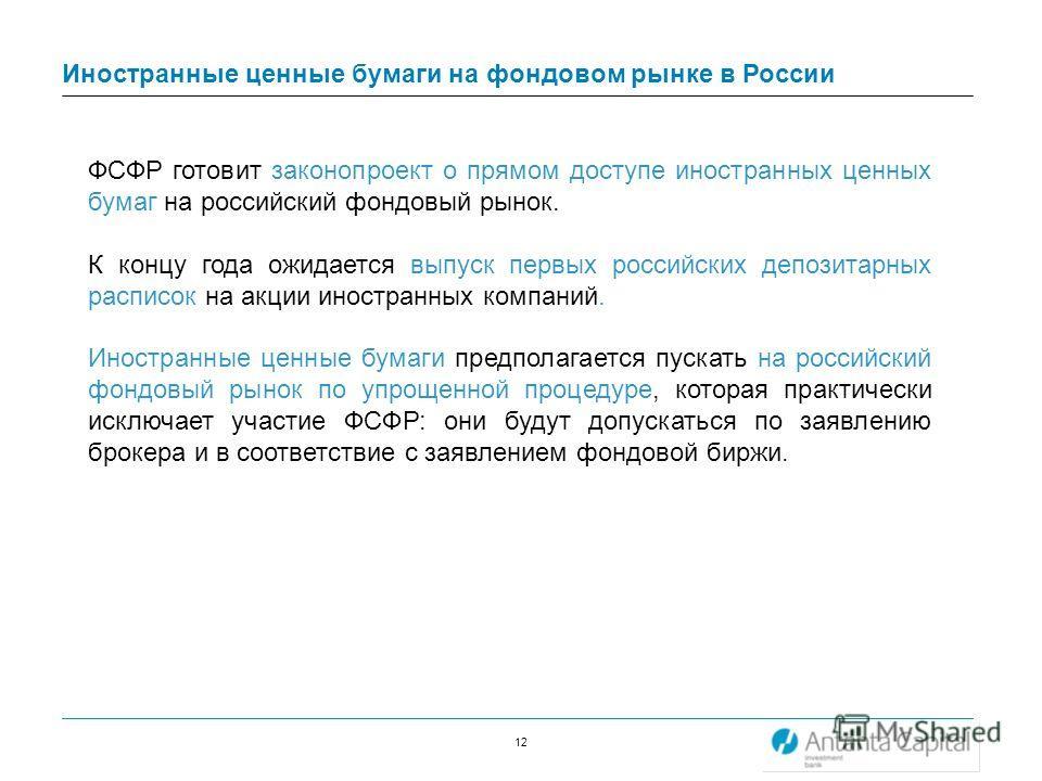 12 Иностранные ценные бумаги на фондовом рынке в России ФСФР готовит законопроект о прямом доступе иностранных ценных бумаг на российский фондовый рынок. К концу года ожидается выпуск первых российских депозитарных расписок на акции иностранных компа