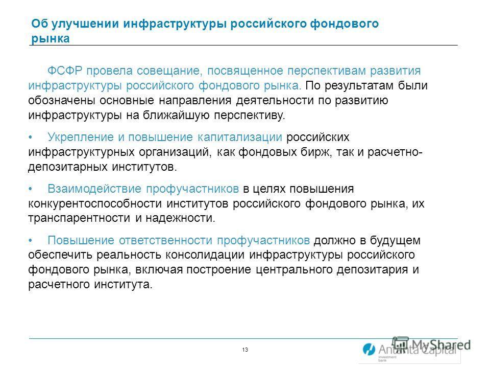 13 Об улучшении инфраструктуры российского фондового рынка ФСФР провела совещание, посвященное перспективам развития инфраструктуры российского фондового рынка. По результатам были обозначены основные направления деятельности по развитию инфраструкту