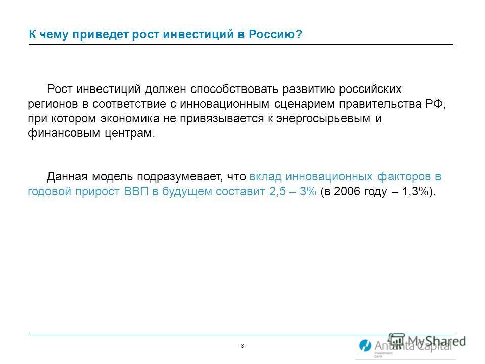 8 К чему приведет рост инвестиций в Россию? Рост инвестиций должен способствовать развитию российских регионов в соответствие с инновационным сценарием правительства РФ, при котором экономика не привязывается к энергосырьевым и финансовым центрам. Да