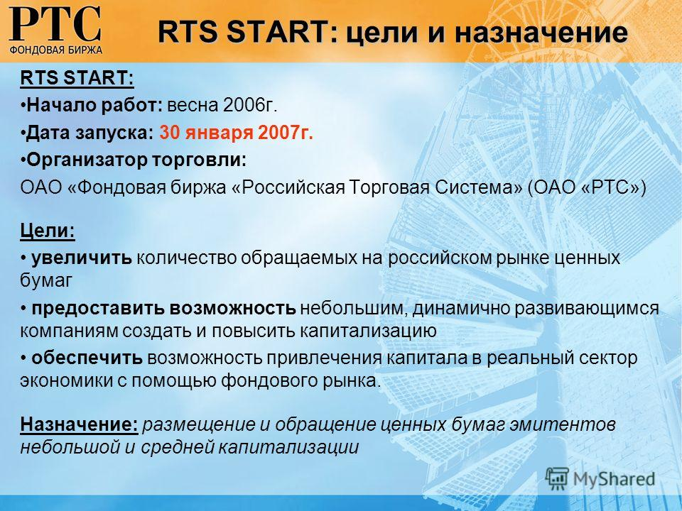 RTS START: цели и назначение RTS START: Начало работ: весна 2006г. Дата запуска: 30 января 2007г. Организатор торговли: ОАО «Фондовая биржа «Российская Торговая Система» (ОАО «РТС») Цели: увеличить количество обращаемых на российском рынке ценных бум