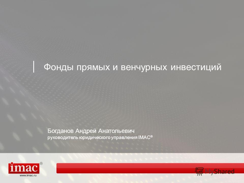 Фонды прямых и венчурных инвестиций Богданов Андрей Анатольевич руководитель юридического управления IMAC ®