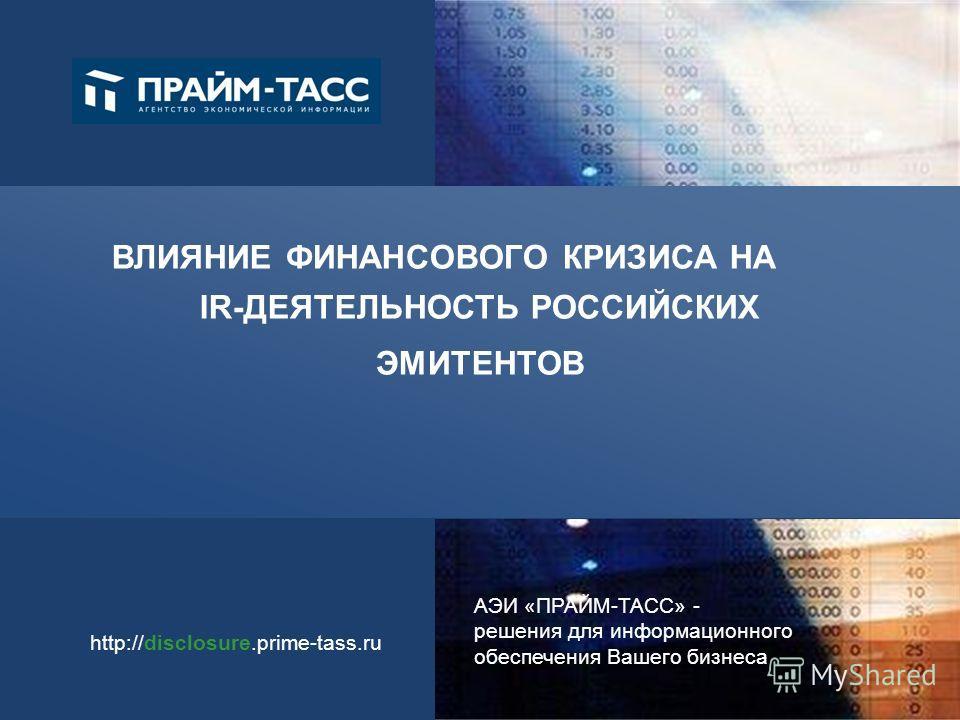 АЭИ «ПРАЙМ-ТАСС» - решения для информационного обеспечения Вашего бизнеса http://disclosure.prime-tass.ru ВЛИЯНИЕ ФИНАНСОВОГО КРИЗИСА НА IR-ДЕЯТЕЛЬНОСТЬ РОССИЙСКИХ ЭМИТЕНТОВ