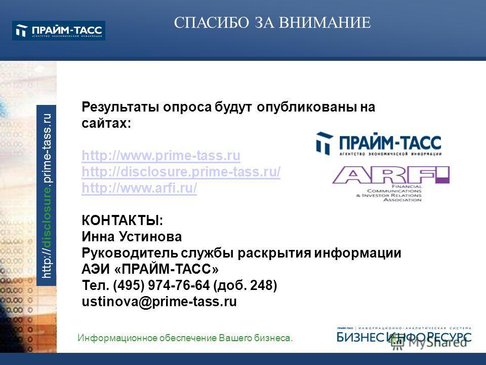 Информационное обеспечение Вашего бизнеса. http://disclosure.prime-tass.ru Результаты опроса будут опубликованы на сайтах: http://www.prime-tass.ru http://disclosure.prime-tass.ru/ http://www.arfi.ru/ КОНТАКТЫ: Инна Устинова Руководитель службы раскр