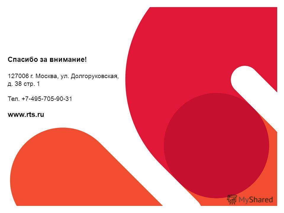 Спасибо за внимание! 127006 г. Москва, ул. Долгоруковская, д. 38 стр. 1 Тел. +7-495-705-90-31 www.rts.ru