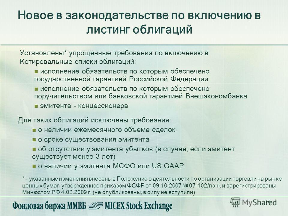 16 Новое в законодательстве по включению в листинг облигаций Установлены* упрощенные требования по включению в Котировальные списки облигаций: исполнение обязательств по которым обеспечено государственной гарантией Российской Федерации исполнение обя