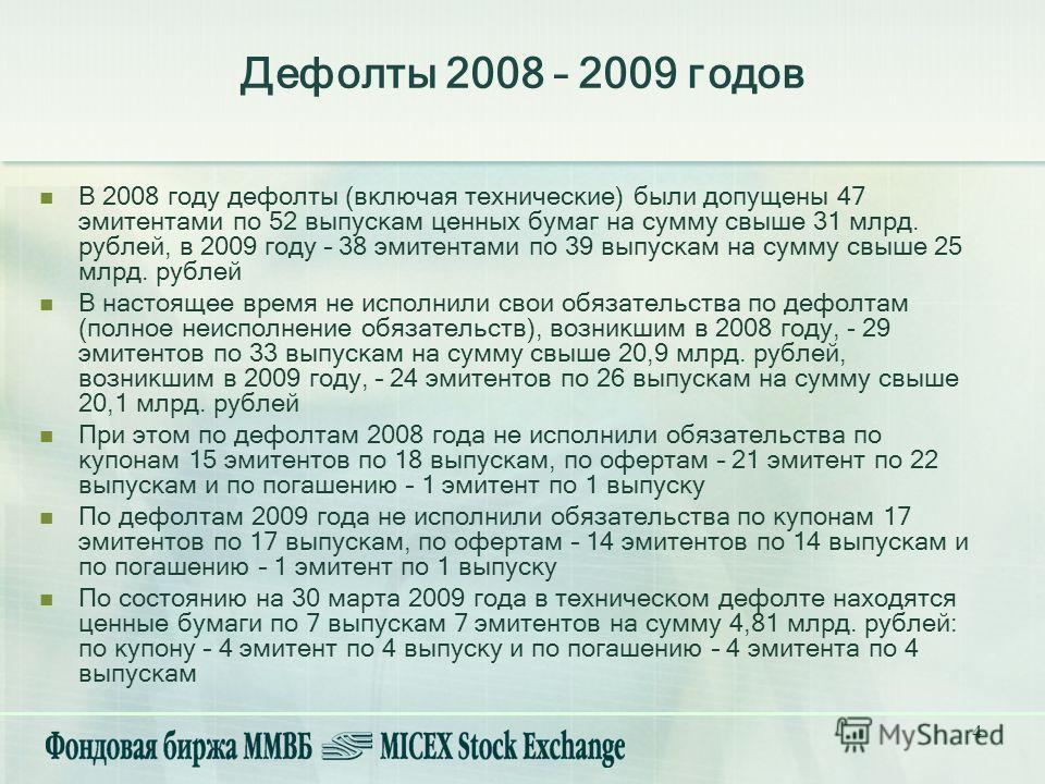 4 В 2008 году дефолты (включая технические) были допущены 47 эмитентами по 52 выпускам ценных бумаг на сумму свыше 31 млрд. рублей, в 2009 году – 38 эмитентами по 39 выпускам на сумму свыше 25 млрд. рублей В настоящее время не исполнили свои обязател