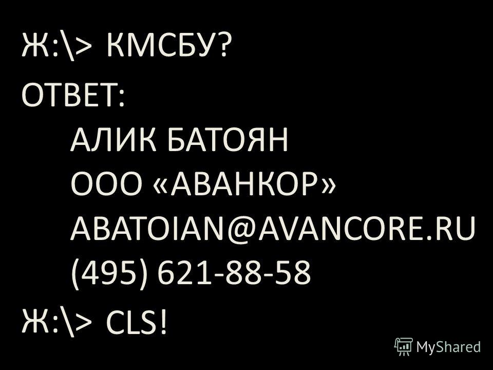 КМСБУ? ОТВЕТ: АЛИК БАТОЯН ООО «АВАНКОР» ABATOIAN@AVANCORE.RU (495) 621-88-58 Ж:\> CLS!