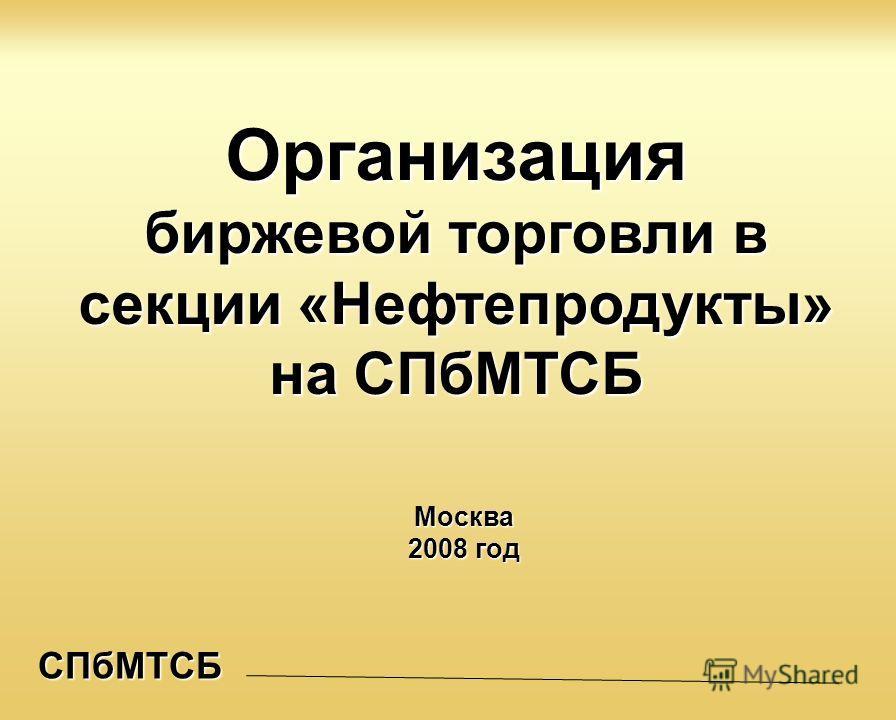 СПбМТСБ Организация биржевой торговли в секции «Нефтепродукты» на СПбМТСБ Москва 2008 год