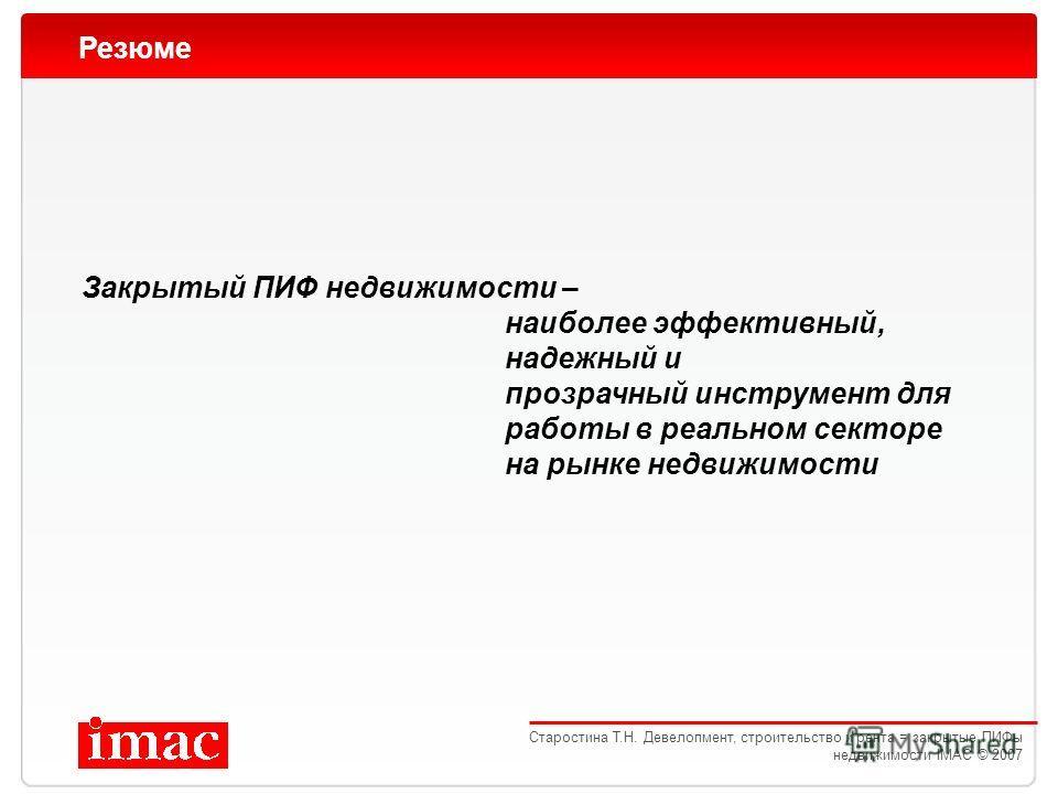 Резюме Закрытый ПИФ недвижимости – наиболее эффективный, надежный и прозрачный инструмент для работы в реальном секторе на рынке недвижимости Старостина Т.Н. Девелопмент, строительство и рента = закрытые ПИФы недвижимости IMAC © 2007