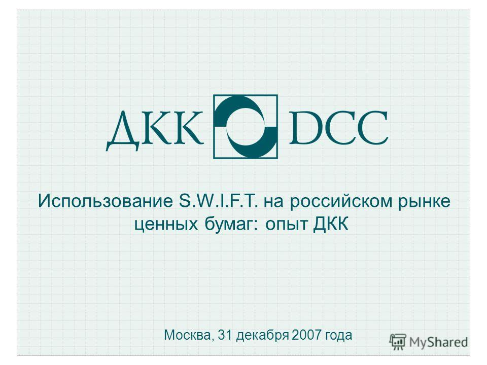 Использование S.W.I.F.T. на российском рынке ценных бумаг: опыт ДКК Москва, 31 декабря 2007 года