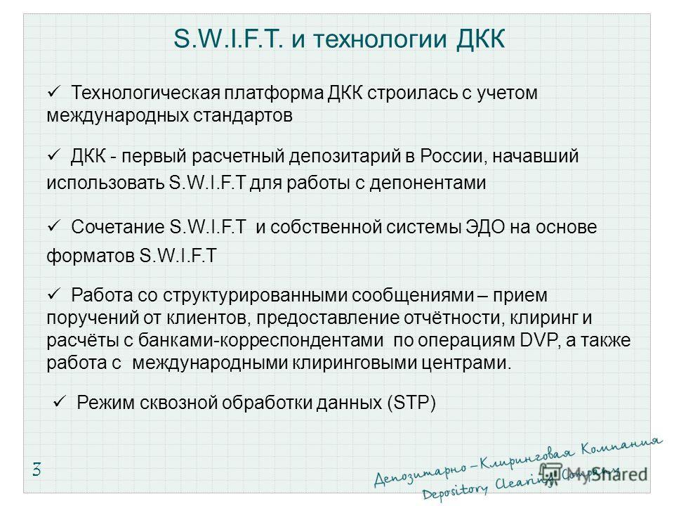 3 S.W.I.F.T. и технологии ДКК ДКК - первый расчетный депозитарий в России, начавший использовать S.W.I.F.T для работы с депонентами Сочетание S.W.I.F.T и собственной системы ЭДО на основе форматов S.W.I.F.T Технологическая платформа ДКК строилась с у