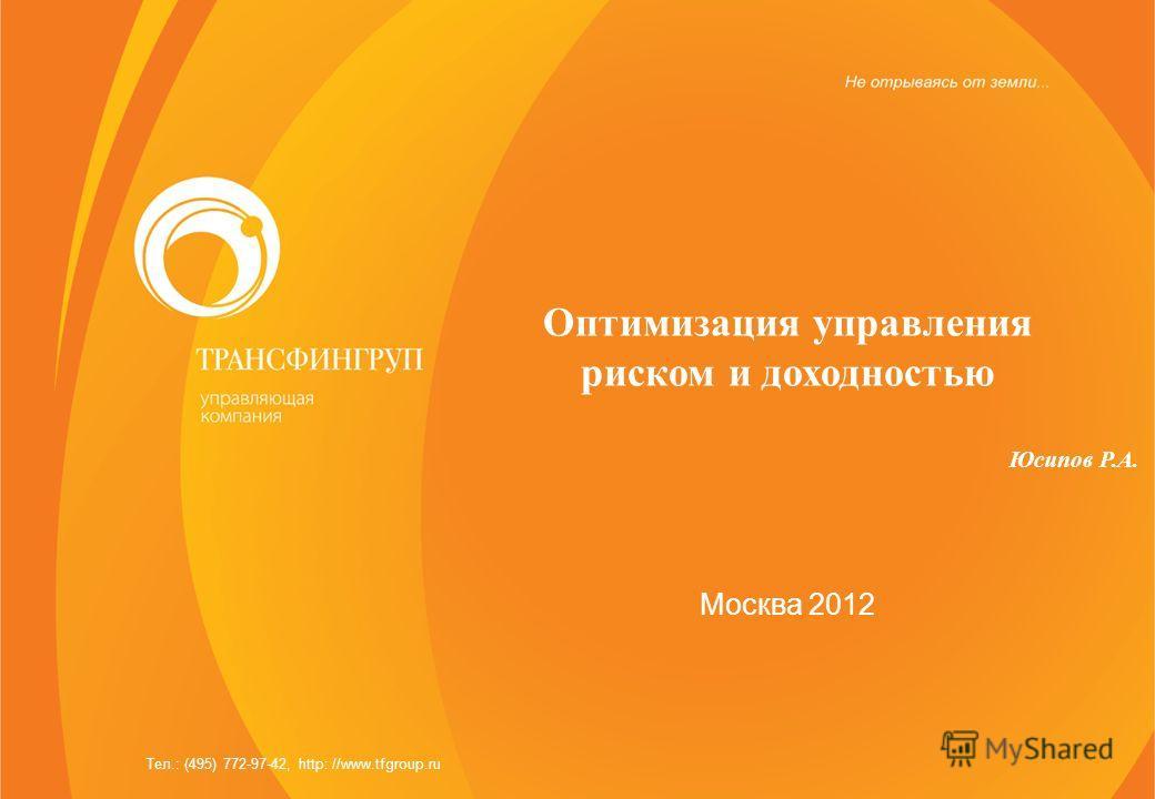 Оптимизация управления риском и доходностью Юсипов Р.А. Москва 2012 Тел.: (495) 772-97-42, http: //www.tfgroup.ru
