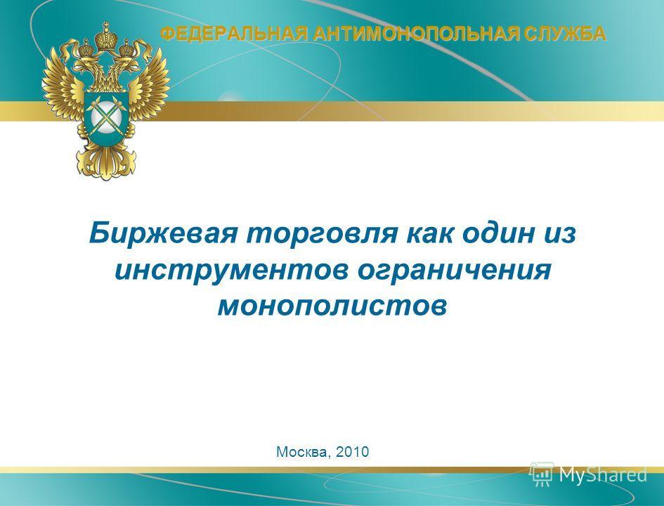 ФЕДЕРАЛЬНАЯ АНТИМОНОПОЛЬНАЯ СЛУЖБА Москва, 2010 Биржевая торговля как один из инструментов ограничения монополистов