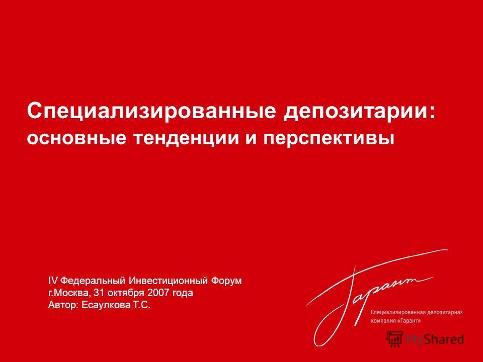 Специализированные депозитарии: основные тенденции и перспективы IV Федеральный Инвестиционный Форум г.Москва, 31 октября 2007 года Автор: Есаулкова Т.С.