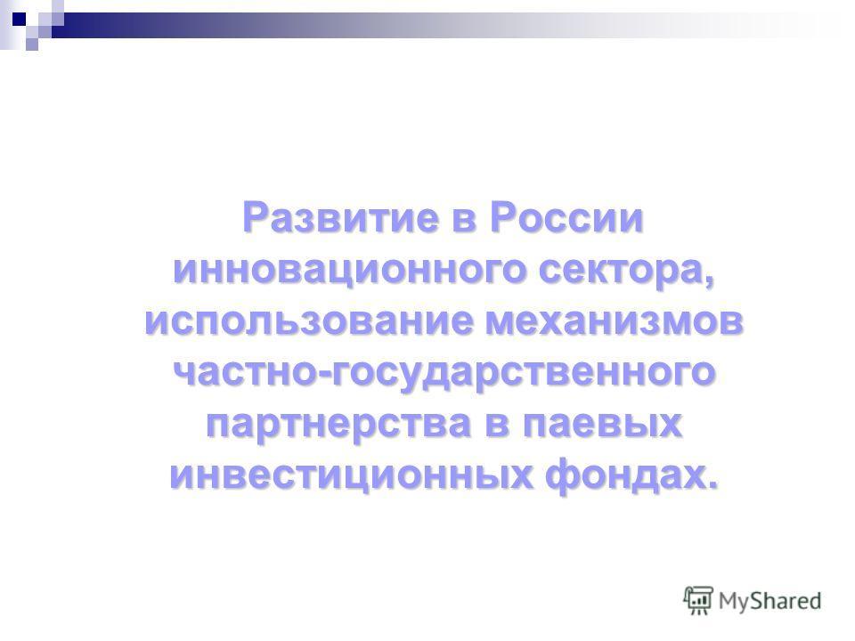 Развитие в России инновационного сектора, использование механизмов частно-государственного партнерства в паевых инвестиционных фондах.