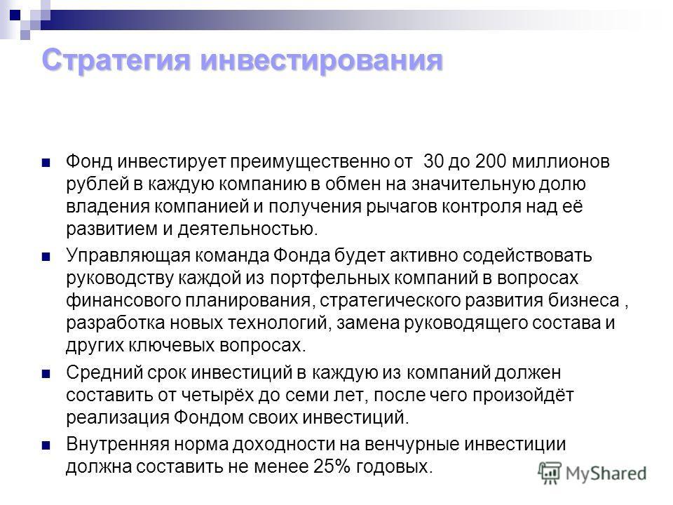 Фонд инвестирует преимущественно от 30 до 200 миллионов рублей в каждую компанию в обмен на значительную долю владения компанией и получения рычагов контроля над её развитием и деятельностью. Управляющая команда Фонда будет активно содействовать руко