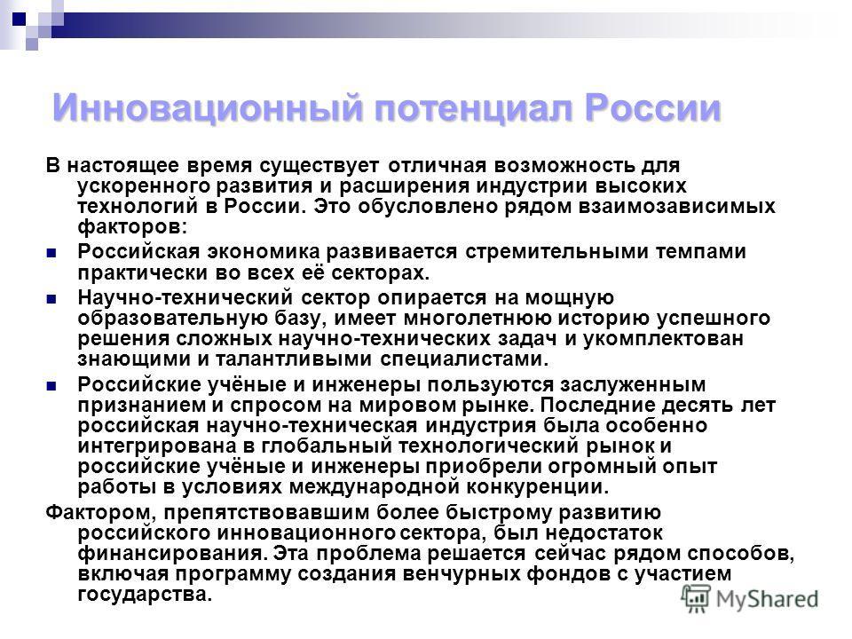 Инновационный потенциал России В настоящее время существует отличная возможность для ускоренного развития и расширения индустрии высоких технологий в России. Это обусловлено рядом взаимозависимых факторов: Российская экономика развивается стремительн