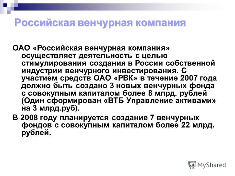 ОАО «Российская венчурная компания» осуществляет деятельность с целью стимулирования создания в России собственной индустрии венчурного инвестирования. С участием средств ОАО «РВК» в течение 2007 года должно быть создано 3 новых венчурных фонда с сов