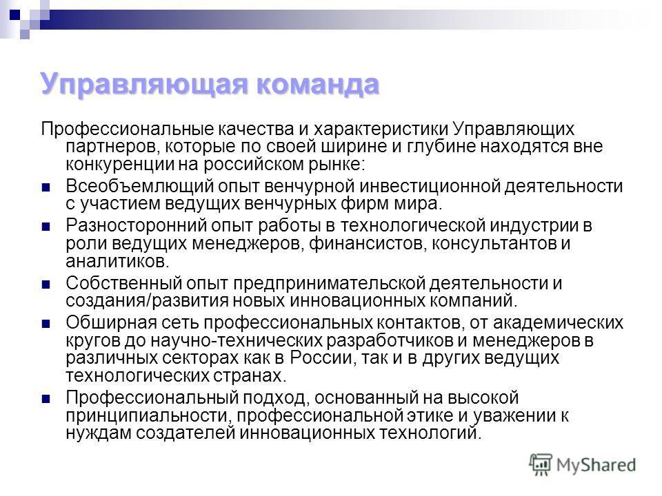 Управляющая команда Профессиональные качества и характеристики Управляющих партнеров, которые по своей ширине и глубине находятся вне конкуренции на российском рынке: Всеобъемлющий опыт венчурной инвестиционной деятельности с участием ведущих венчурн