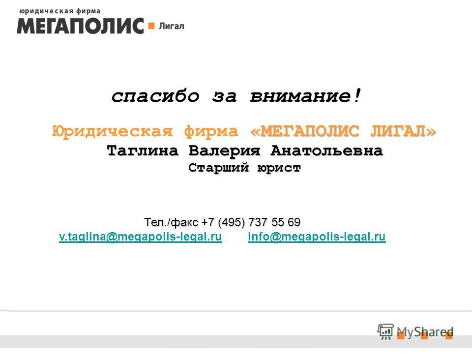 «МЕГАПОЛИС ЛИГАЛ» Таглина Валерия Анатольевна Старший юрист спасибо за внимание! Юридическая фирма «МЕГАПОЛИС ЛИГАЛ» Таглина Валерия Анатольевна Старший юрист Тел./факс +7 (495) 737 55 69 Тел./факс +7 (495) 737 55 69 v.taglina@megapolis-legal.ru info