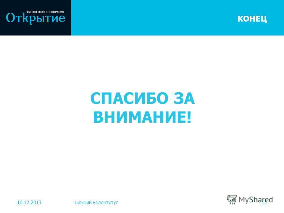 10.12.2013нижний колонтитул12 КОНЕЦ СПАСИБО ЗА ВНИМАНИЕ!