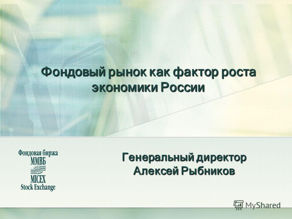 Фондовый рынок как фактор роста экономики России Генеральный директор Алексей Рыбников