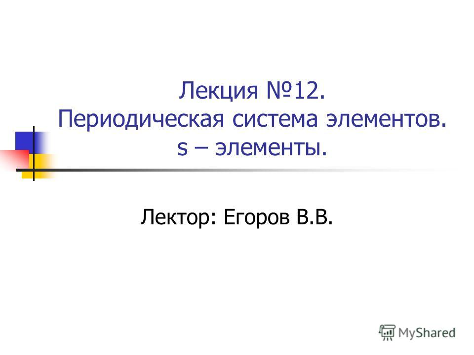 Лекция 12. Периодическая система элементов. s – элементы. Лектор: Егоров В.В.