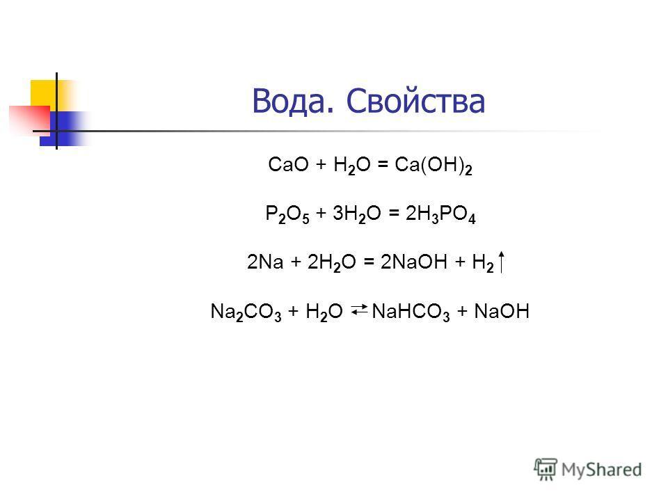 Вода. Свойства CaO + H 2 O = Ca(OH) 2 P 2 O 5 + 3H 2 O = 2H 3 PO 4 2Na + 2H 2 O = 2NaOH + H 2 Na 2 CO 3 + H 2 O NaHCO 3 + NaOH