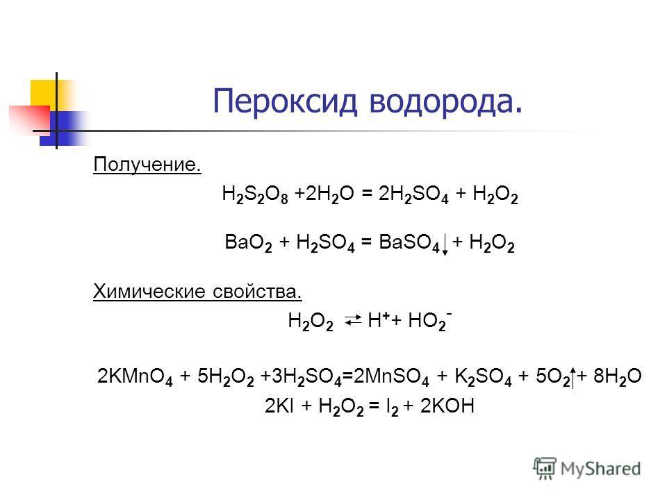 Пероксид водорода. Получение. H 2 S 2 O 8 +2H 2 O = 2H 2 SO 4 + H 2 O 2 BaO 2 + H 2 SO 4 = BaSO 4 + H 2 O 2 Химические свойства. H 2 O 2 Н + + НО 2 - 2KMnO 4 + 5H 2 O 2 +3H 2 SO 4 =2MnSO 4 + K 2 SO 4 + 5O 2 + 8H 2 O 2KI + H 2 O 2 = I 2 + 2KOH