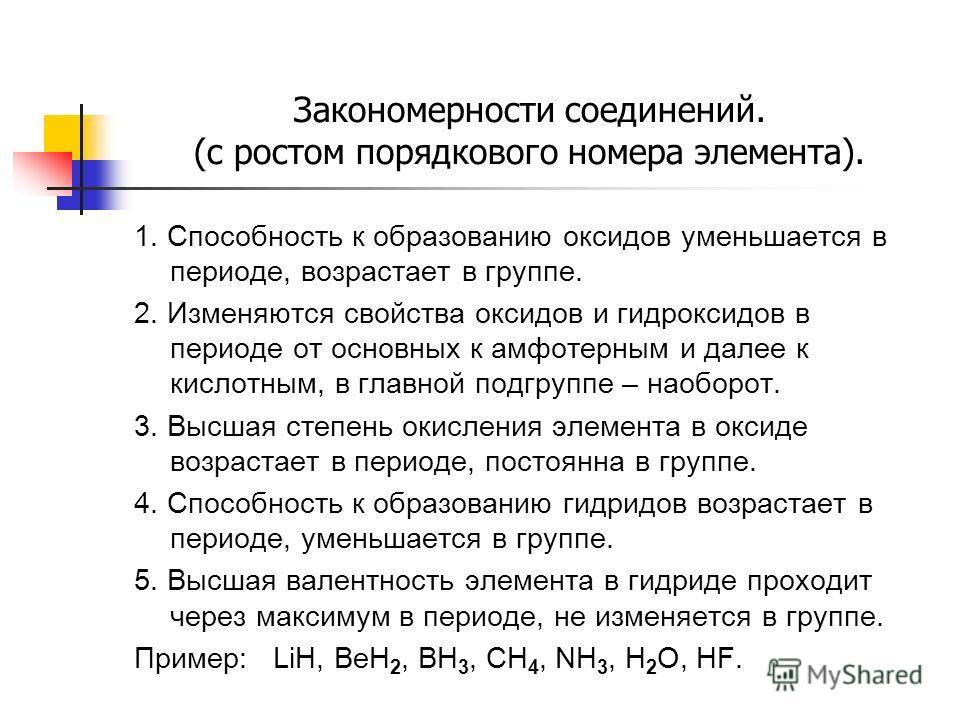 Закономерности соединений. (с ростом порядкового номера элемента). 1. Способность к образованию оксидов уменьшается в периоде, возрастает в группе. 2. Изменяются свойства оксидов и гидроксидов в периоде от основных к амфотерным и далее к кислотным, в