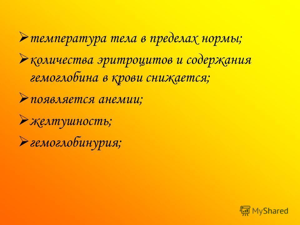 температура тела в пределах нормы; количества эритроцитов и содержания гемоглобина в крови снижается; появляется анемии; желтушность; гемоглобинурия;