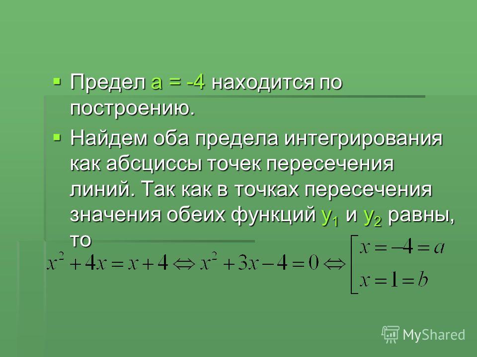 Предел a = -4 находится по построению. Предел a = -4 находится по построению. Найдем оба предела интегрирования как абсциссы точек пересечения линий. Так как в точках пересечения значения обеих функций y 1 и y 2 равны, то Найдем оба предела интегриро