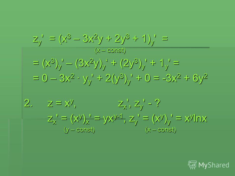 z y ' = (x 3 – 3x 2 y + 2y 3 + 1) y ' = (x – const) = (x 3 ) y ' – (3x 2 y) y + (2y 3 ) y ' + 1 y ' = = 0 – 3x 2 · y y ' + 2(y 3 ) y ' + 0 = -3x 2 + 6y 2 2.z = x y,z x ', z y ' - ? z x ' = (x y ) x ' = yx y-1, z y ' = (x y ) y ' = x y lnx (y – const)