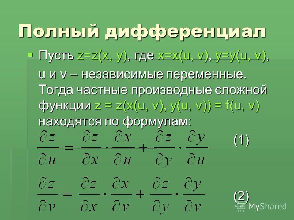 Полный дифференциал Пусть z=z(x, y), где x=x(u, v), y=y(u, v), Пусть z=z(x, y), где x=x(u, v), y=y(u, v), u и v – независимые переменные. Тогда частные производные сложной функции z = z(x(u, v), y(u, v)) = f(u, v) находятся по формулам: (1)(2)