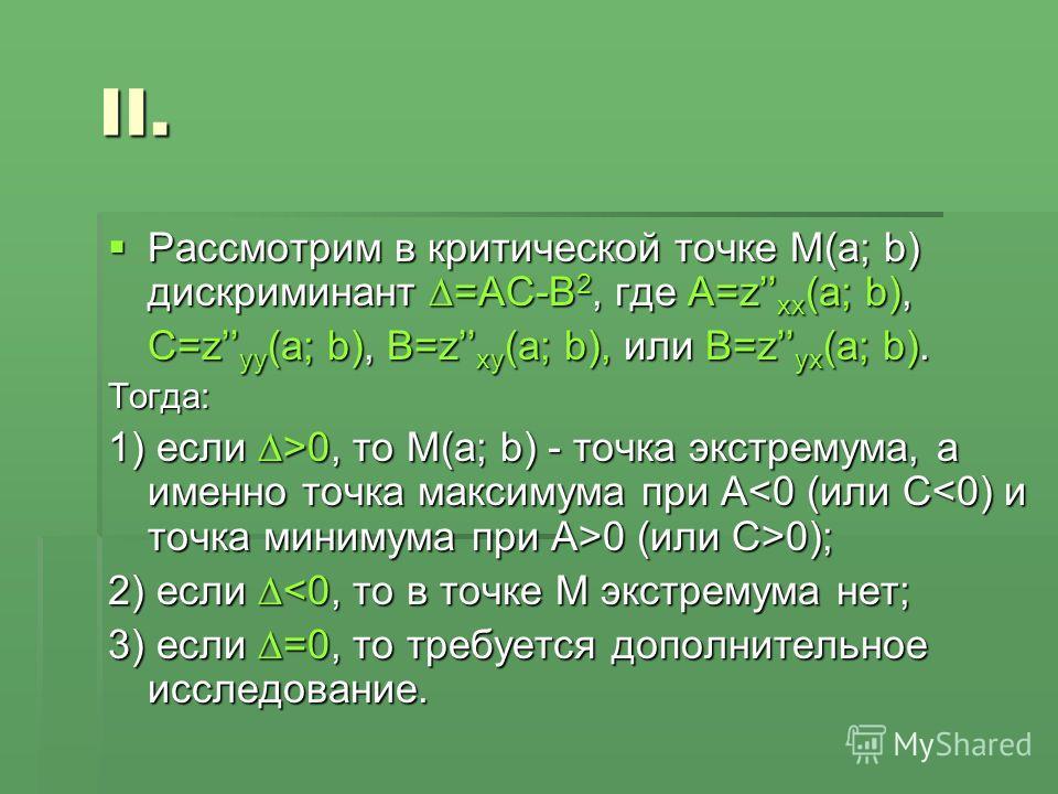 Рассмотрим в критической точке М(a; b) дискриминант =АС-В 2, где А=z xx (a; b), Рассмотрим в критической точке М(a; b) дискриминант =АС-В 2, где А=z xx (a; b), C=z yy (a; b), B=z xy (a; b), или B=z yx (a; b). Тогда: 1) если >0, то М(a; b) - точка экс
