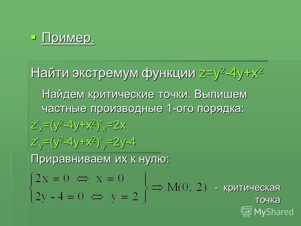 Найти экстремум функции z=y 2 -4y+x 2 Найдем критические точки. Выпишем частные производные 1-ого порядка: z x =(y 2 -4y+x 2 ) x =2x z y =(y 2 -4y+x 2 ) y =2y-4 Приравниваем их к нулю: Пример. Пример. - критическая точка