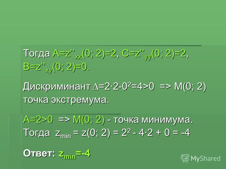 Тогда A=z xx (0; 2)=2, C=z yy (0; 2)=2, B=z xy (0; 2)=0. Дискриминант =2·2-0 2 =4>0 => М(0; 2) точка экстремума. A=2>0 => М(0; 2) - точка минимума. Тогда z min = z(0; 2) = 2 2 - 4·2 + 0 = -4 Ответ: z min =-4