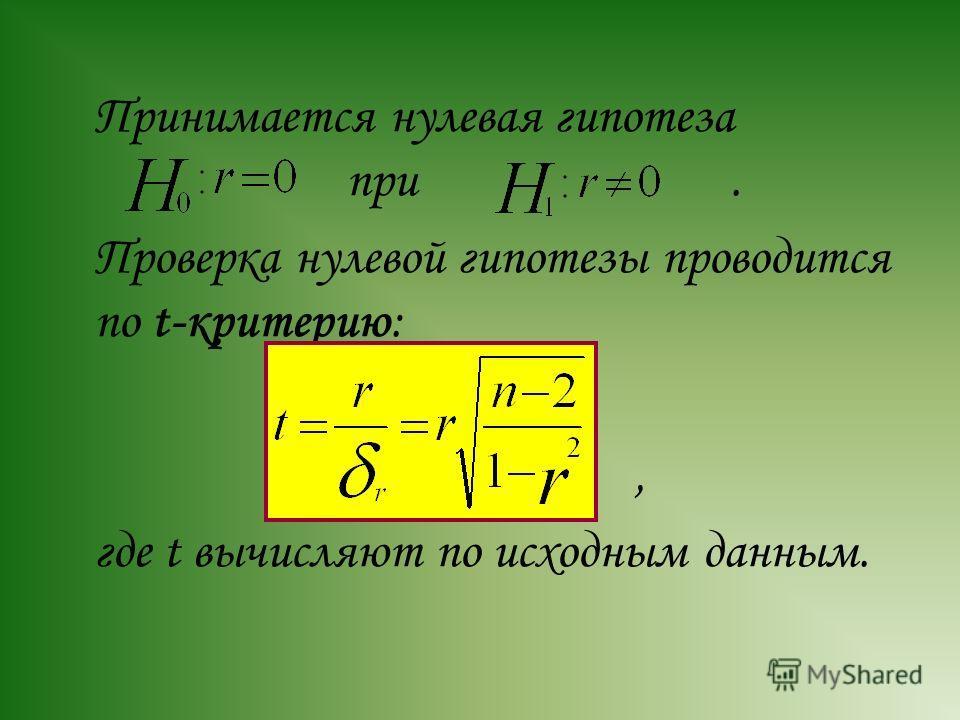 Принимается нулевая гипотеза при. Проверка нулевой гипотезы проводится по t-критерию:, где t вычисляют по исходным данным.