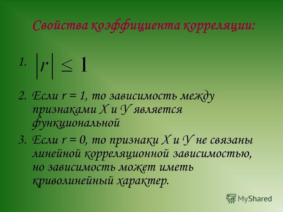 Свойства коэффициента корреляции: 1. 2.Если r = 1, то зависимость между признаками Х и У является функциональной 3.Если r = 0, то признаки Х и У не связаны линейной корреляционной зависимостью, но зависимость может иметь криволинейный характер.