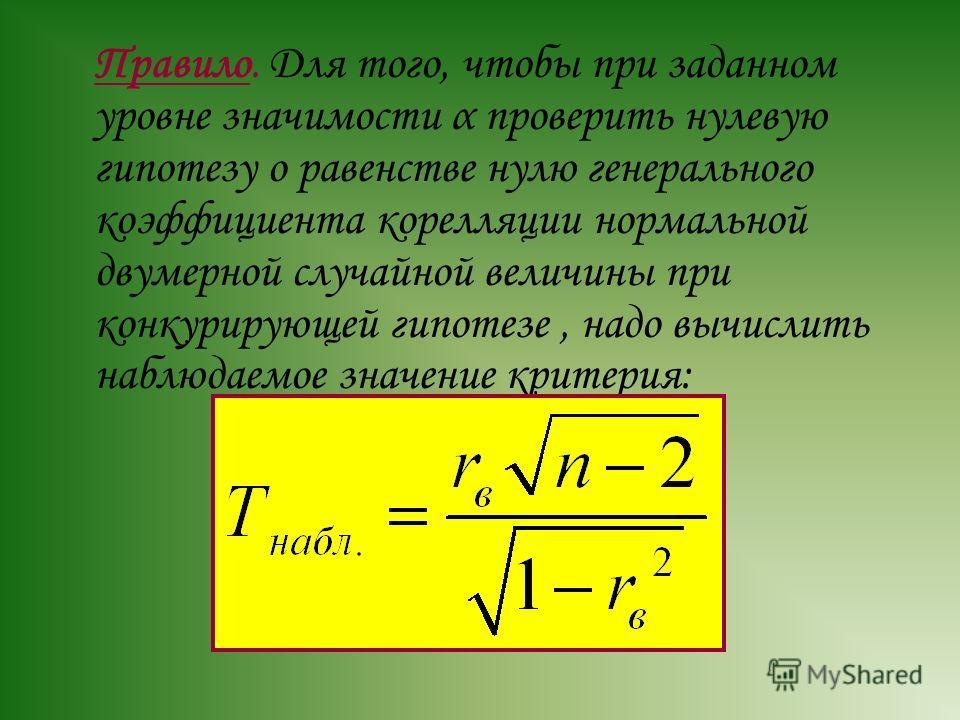 Правило. Для того, чтобы при заданном уровне значимости α проверить нулевую гипотезу о равенстве нулю генерального коэффициента корелляции нормальной двумерной случайной величины при конкурирующей гипотезе, надо вычислить наблюдаемое значение критери