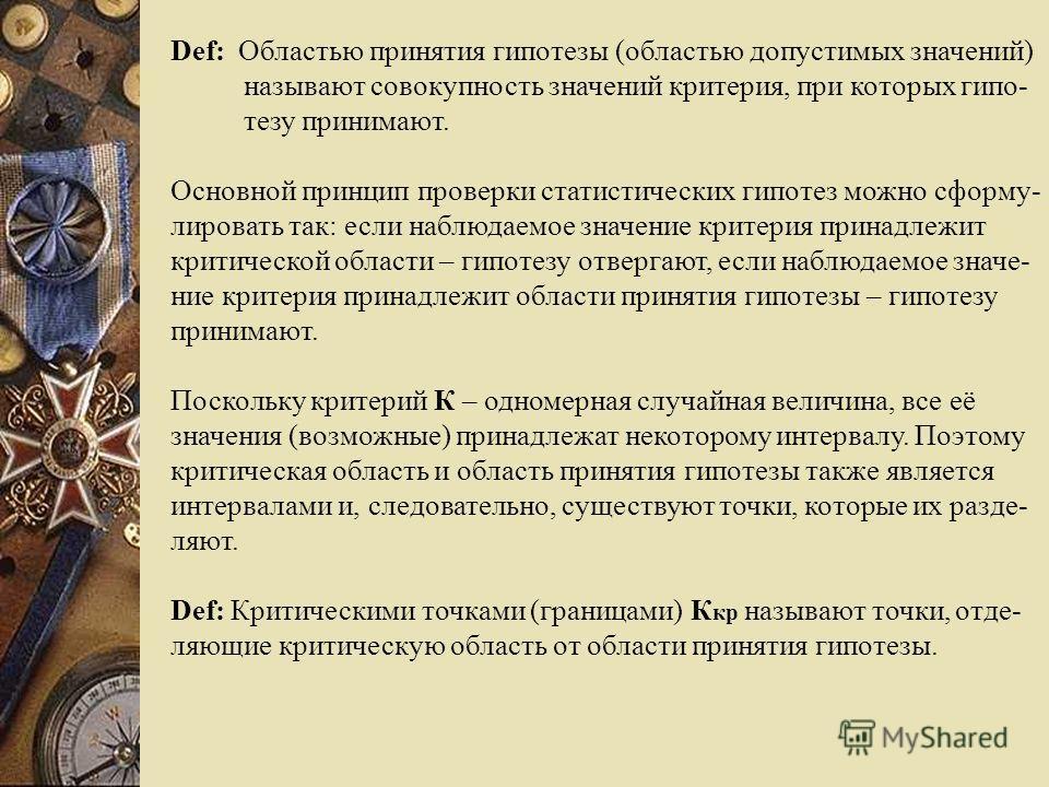 Def: Областью принятия гипотезы (областью допустимых значений) называют совокупность значений критерия, при которых гипо- тезу принимают. Основной принцип проверки статистических гипотез можно сформу- лировать так: если наблюдаемое значение критерия