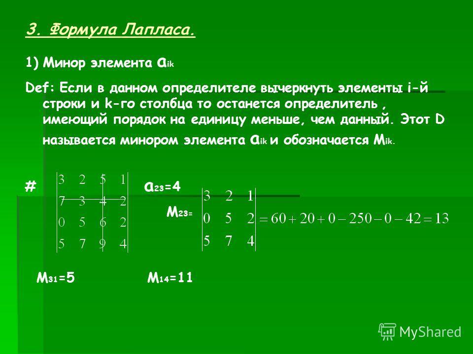 3. Формула Лапласа. 1)Минор элемента а ik Def: Если в данном определителе вычеркнуть элементы i-й строки и k-го столбца то останется определитель, имеющий порядок на единицу меньше, чем данный. Этот D называется минором элемента а ik и обозначается М