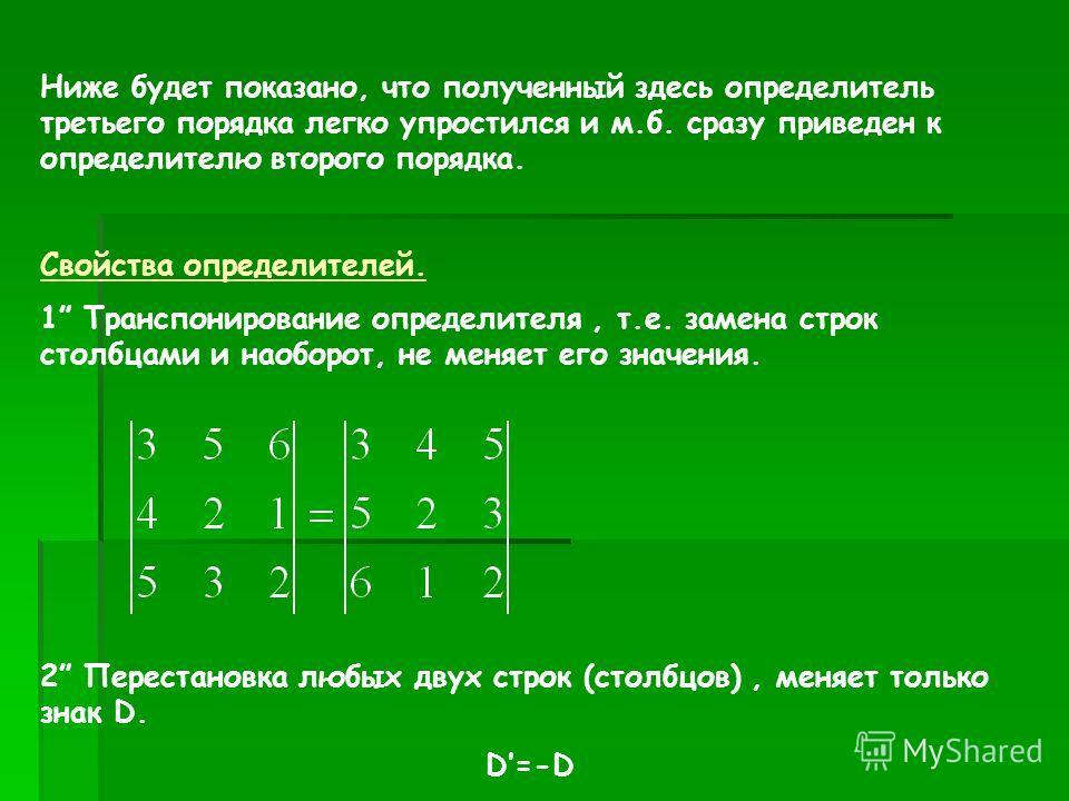 Ниже будет показано, что полученный здесь определитель третьего порядка легко упростился и м.б. сразу приведен к определителю второго порядка. Свойства определителей. 1 Транспонирование определителя, т.е. замена строк столбцами и наоборот, не меняет