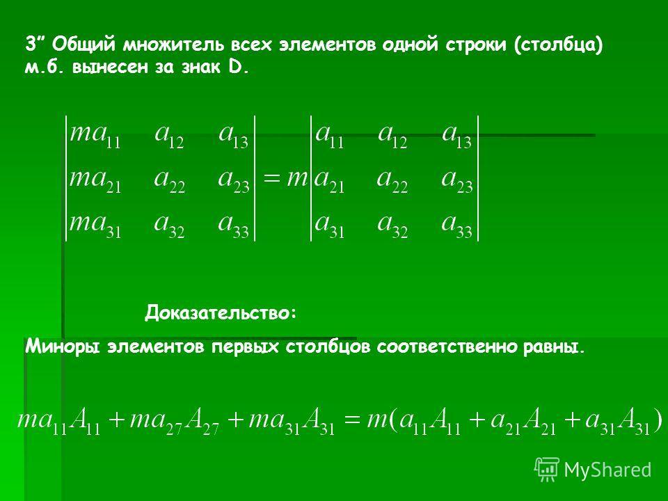 3 Общий множитель всех элементов одной строки (столбца) м.б. вынесен за знак D. Доказательство: Миноры элементов первых столбцов соответственно равны.