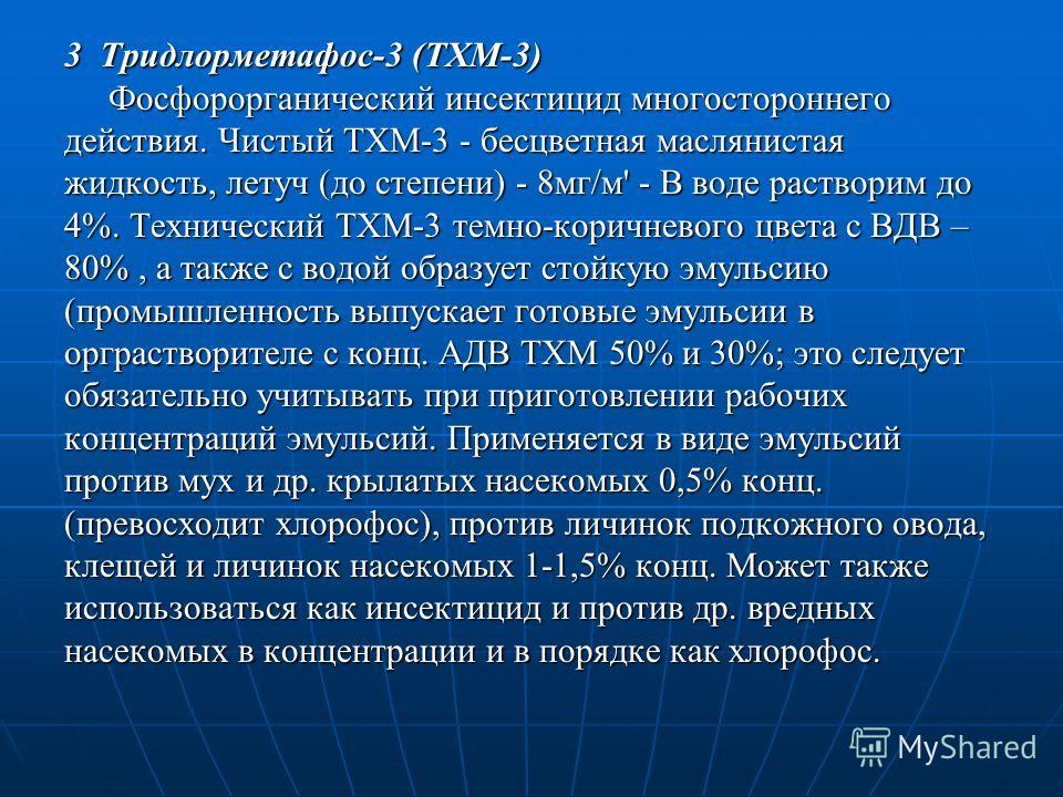 3 Тридлорметафос-3 (ТХМ-3) Фосфорорганический инсектицид многостороннего Фосфорорганический инсектицид многостороннего действия. Чистый ТХМ-3 - бесцветная маслянистая жидкость, летуч (до степени) - 8мг/м' - В воде растворим до 4%. Технический ТХМ-3 т