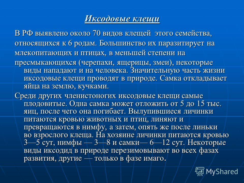Иксодовые клещи В РФ выявлено около 70 видов клещей этого семейства, относящихся к 6 родам. Большинство их паразитирует на млекопитающих и птицах, в меньшей степени на пресмыкающихся (черепахи, ящерицы, змеи), некоторые виды нападают и на человека. З