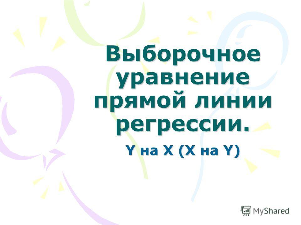 Выборочное уравнение прямой линии регрессии. Y на X (X на Y)