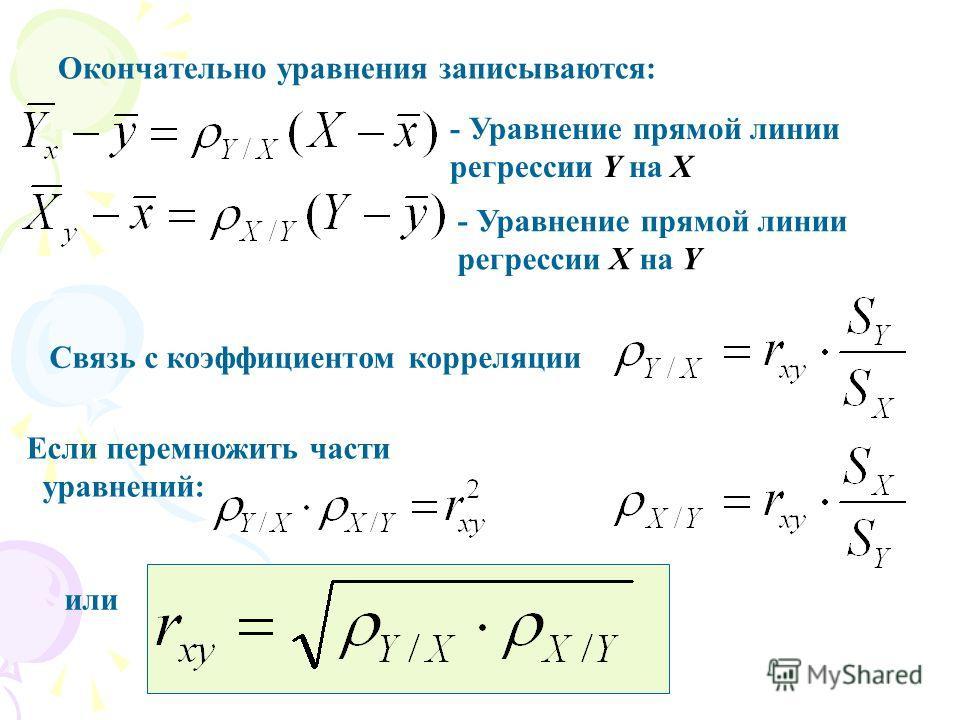 Окончательно уравнения записываются: - Уравнение прямой линии регрессии Y на Х - Уравнение прямой линии регрессии X на Y Связь с коэффициентом корреляции Если перемножить части уравнений: или